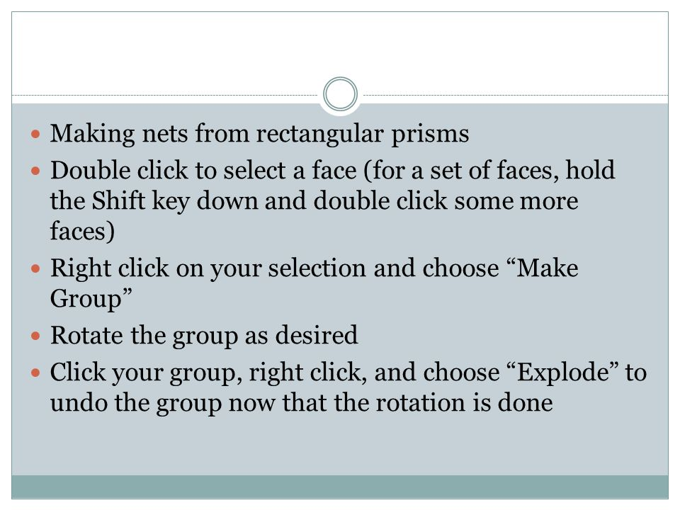 Making nets from rectangular prisms Double click to select a face (for a set of faces, hold the Shift key down and double click some more faces) Right click on your selection and choose Make Group Rotate the group as desired Click your group, right click, and choose Explode to undo the group now that the rotation is done