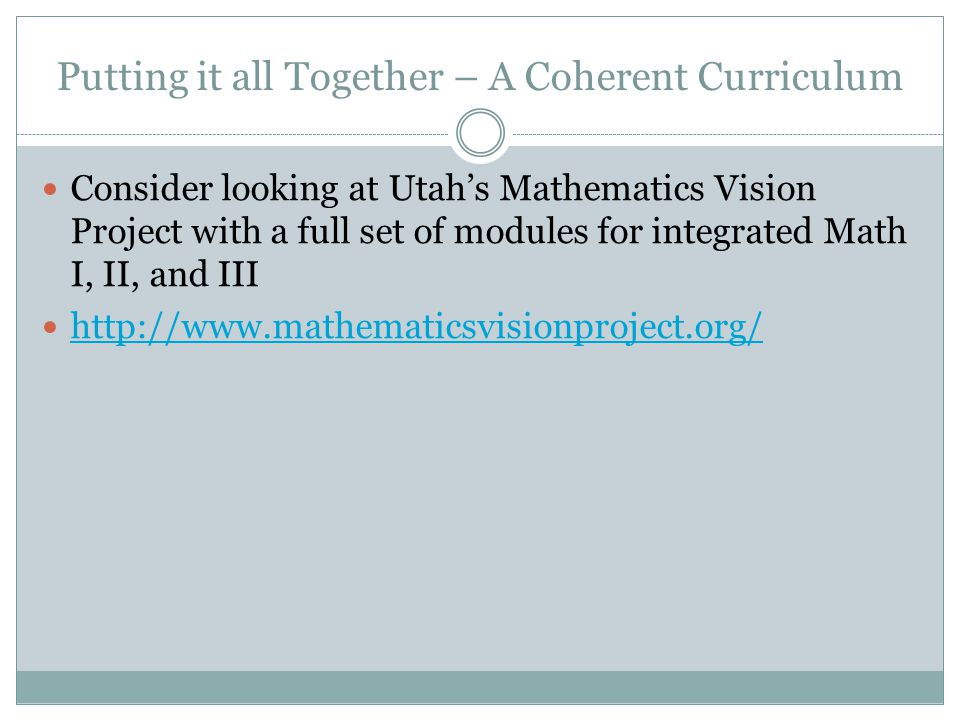 Putting it all Together – A Coherent Curriculum Consider looking at Utah's Mathematics Vision Project with a full set of modules for integrated Math I, II, and III http://www.mathematicsvisionproject.org/