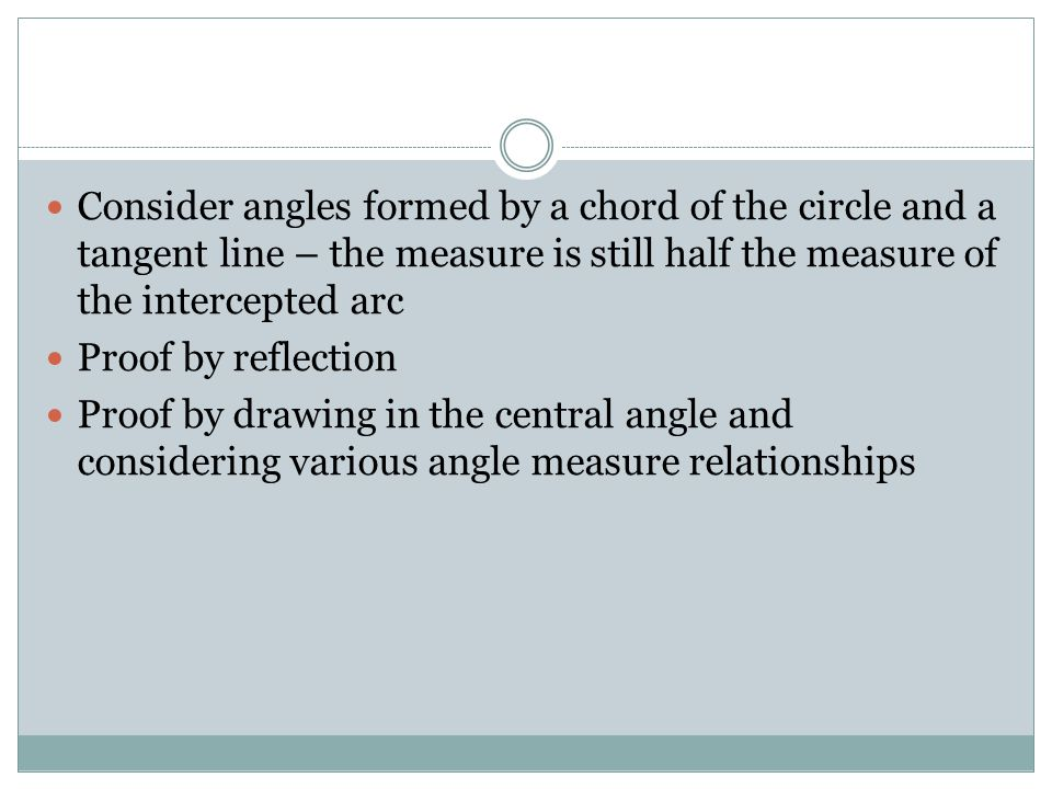 Consider angles formed by a chord of the circle and a tangent line – the measure is still half the measure of the intercepted arc Proof by reflection Proof by drawing in the central angle and considering various angle measure relationships