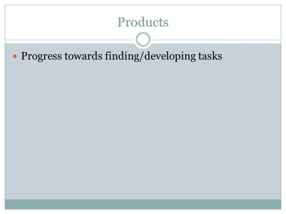 Products Progress towards finding/developing tasks