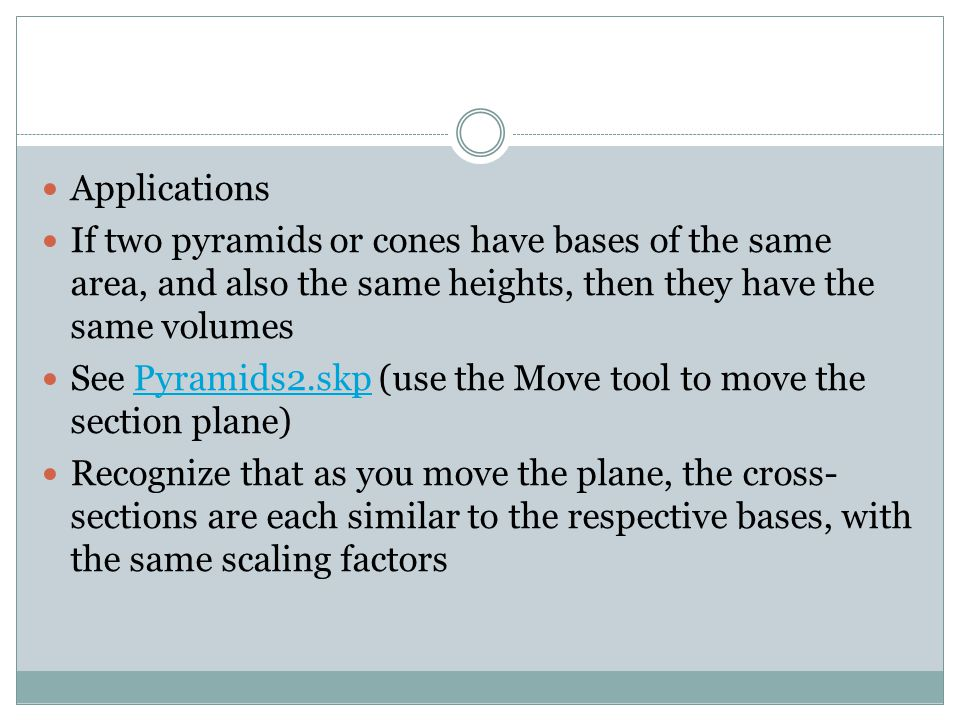 Applications If two pyramids or cones have bases of the same area, and also the same heights, then they have the same volumes See Pyramids2.skp (use the Move tool to move the section plane)Pyramids2.skp Recognize that as you move the plane, the cross- sections are each similar to the respective bases, with the same scaling factors