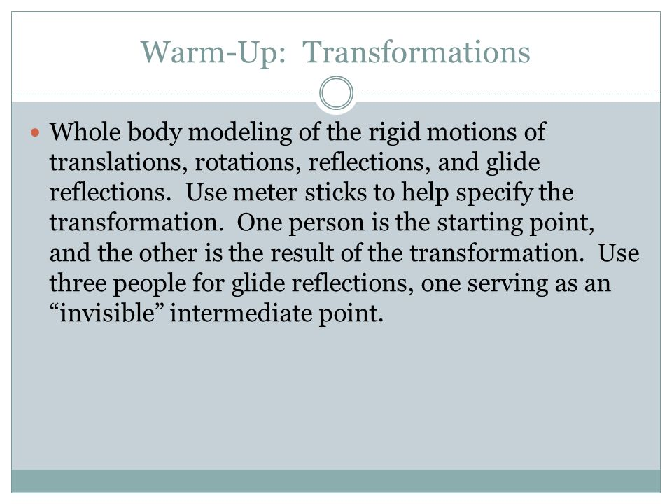 Warm-Up: Transformations Whole body modeling of the rigid motions of translations, rotations, reflections, and glide reflections.