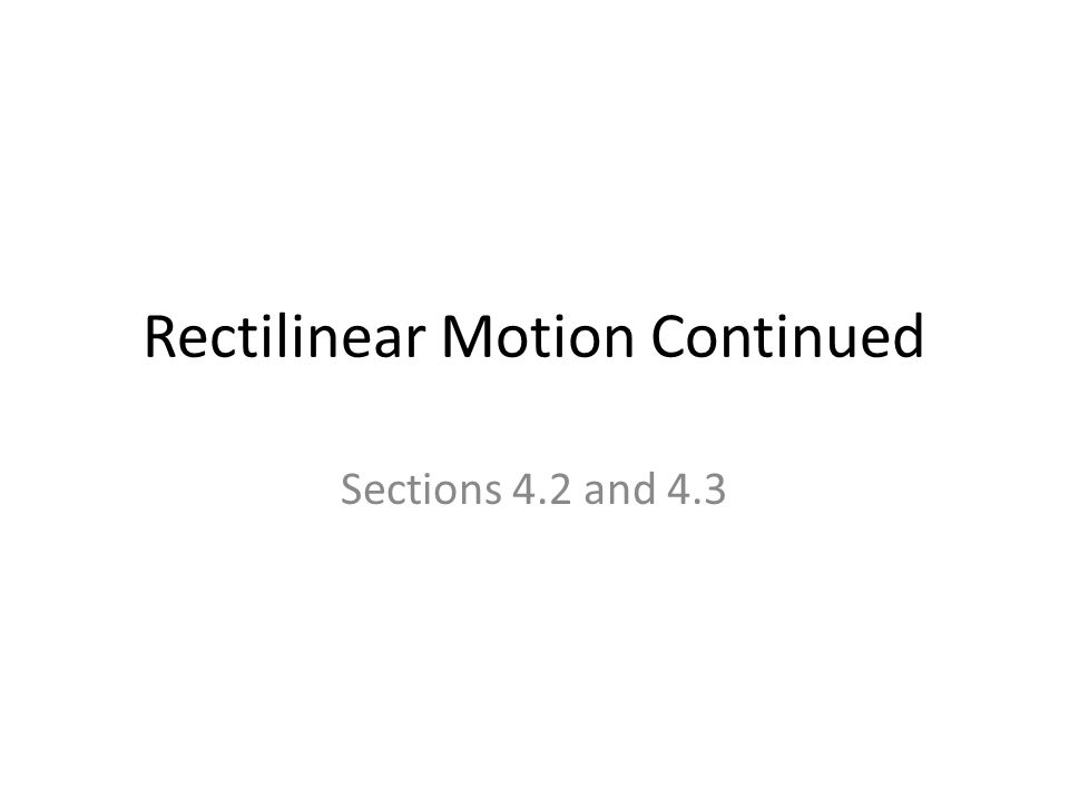 Rectilinear Motion Continued Sections 4.2 and 4.3
