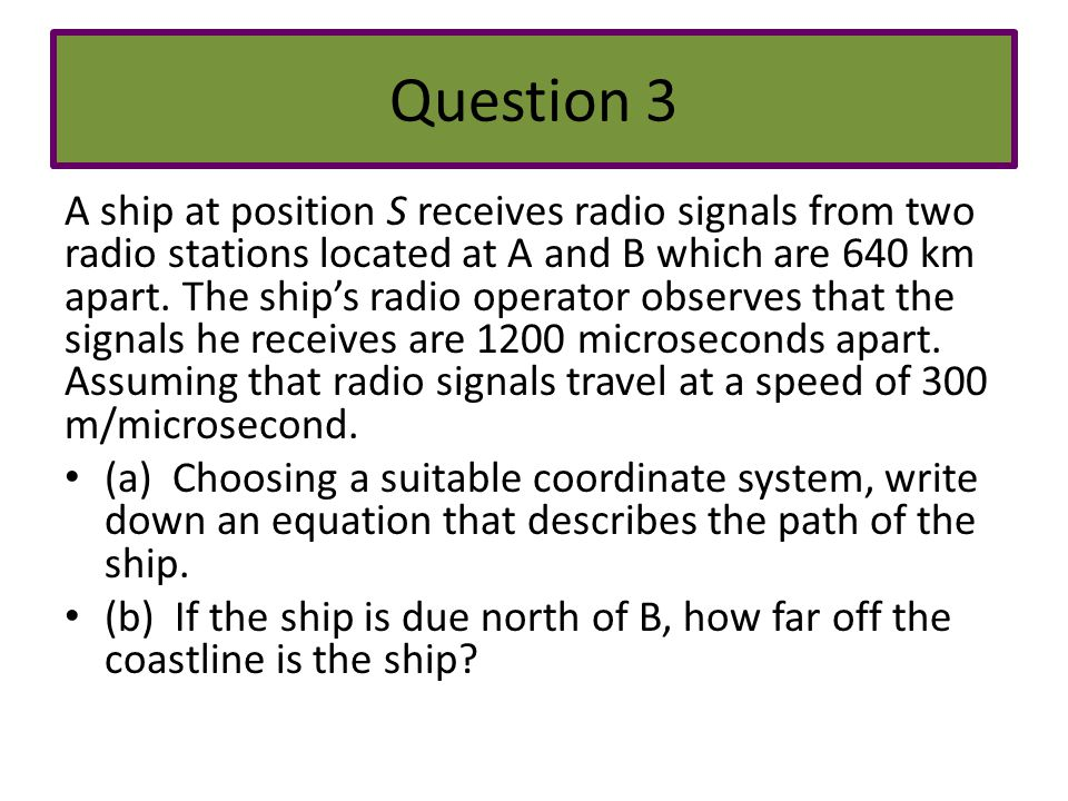 Question 3 A ship at position S receives radio signals from two radio stations located at A and B which are 640 km apart. The ship's radio operator ob