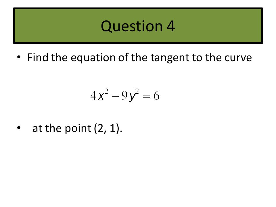 Question 4 Find the equation of the tangent to the curve at the point (2, 1).