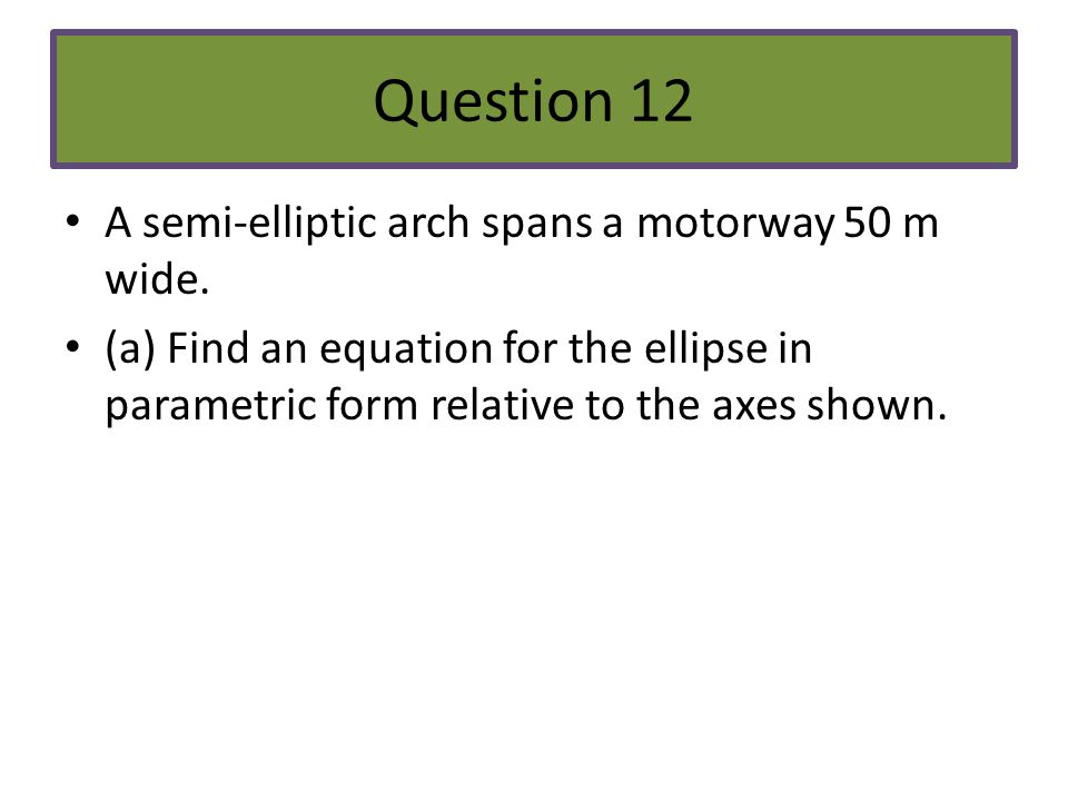 Question 12 A semi-elliptic arch spans a motorway 50 m wide. (a) Find an equation for the ellipse in parametric form relative to the axes shown.