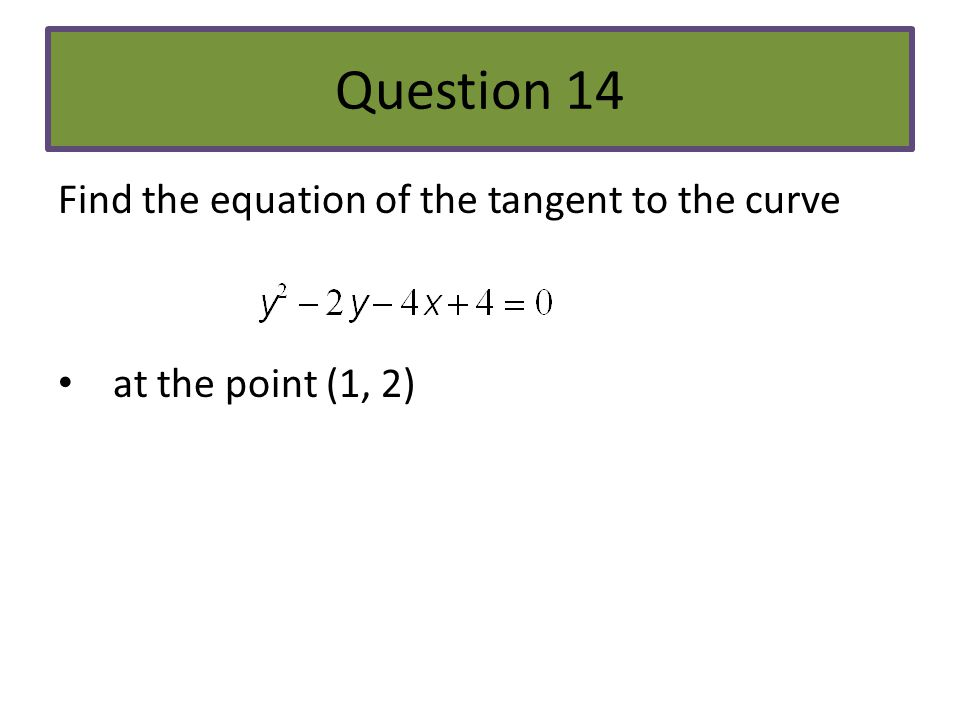 Question 14 Find the equation of the tangent to the curve at the point (1, 2)