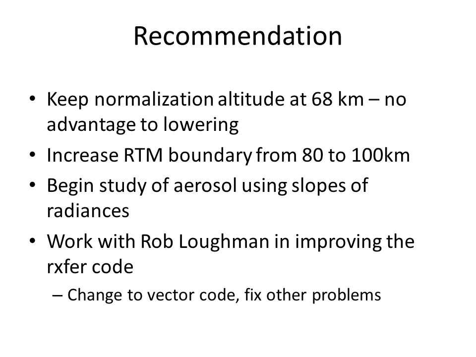Recommendation Keep normalization altitude at 68 km – no advantage to lowering Increase RTM boundary from 80 to 100km Begin study of aerosol using slo