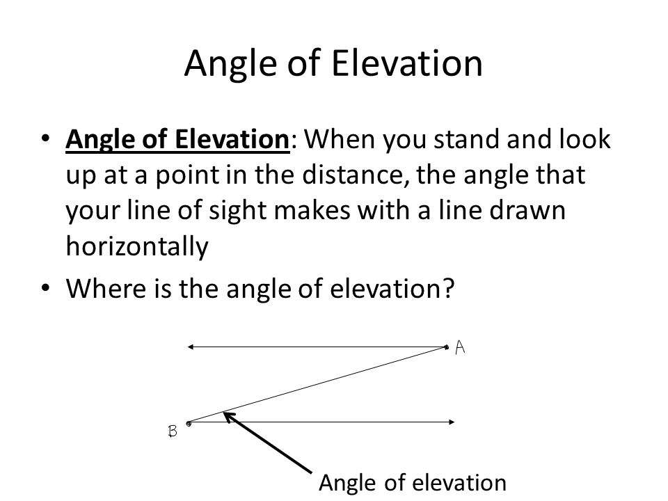 Angle of Elevation Angle of Elevation: When you stand and look up at a point in the distance, the angle that your line of sight makes with a line draw