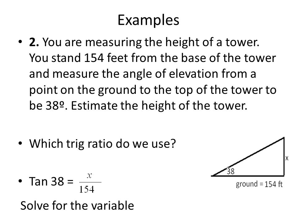 Examples 2. You are measuring the height of a tower. You stand 154 feet from the base of the tower and measure the angle of elevation from a point on