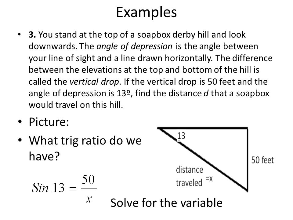 Examples 3. You stand at the top of a soapbox derby hill and look downwards. The angle of depression is the angle between your line of sight and a lin
