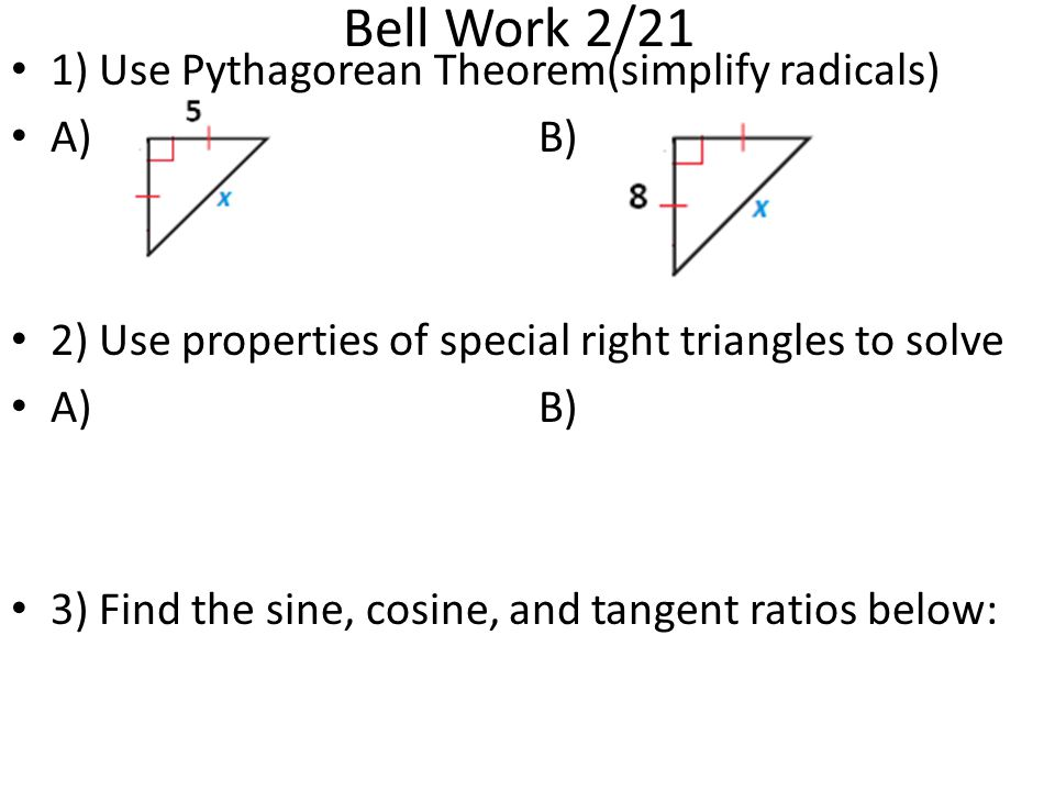 Bell Work 2/21 1) Use Pythagorean Theorem(simplify radicals) A)B) 2) Use properties of special right triangles to solve A)B) 3) Find the sine, cosine,