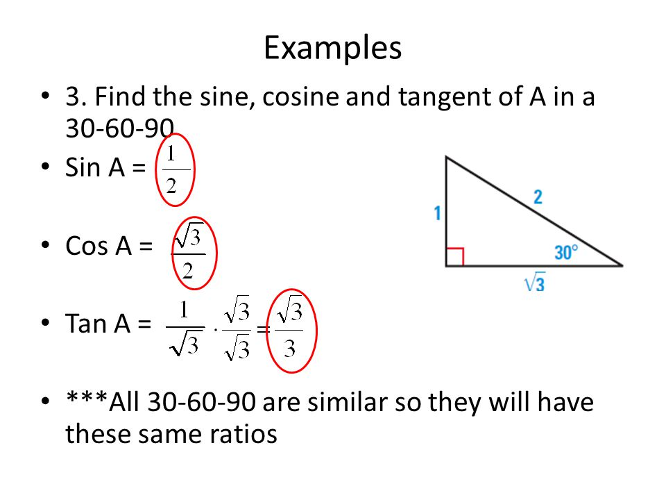 Examples 3. Find the sine, cosine and tangent of A in a 30-60-90 Sin A = Cos A = Tan A = ***All 30-60-90 are similar so they will have these same rati