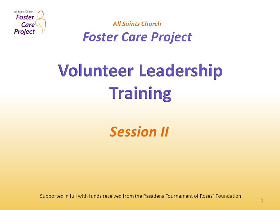 1 All Saints Church Foster Care Project Session II Supported in full with funds received from the Pasadena Tournament of Roses ® Foundation.