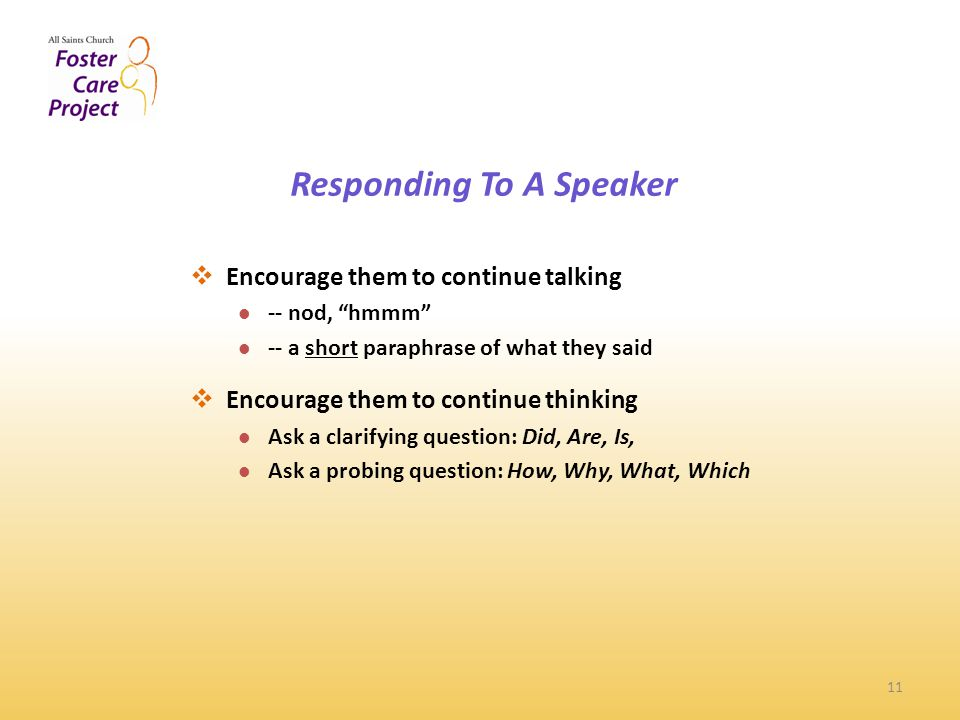 11  Encourage them to continue talking -- nod, hmmm -- a short paraphrase of what they said  Encourage them to continue thinking Ask a clarifying question: Did, Are, Is, Ask a probing question: How, Why, What, Which