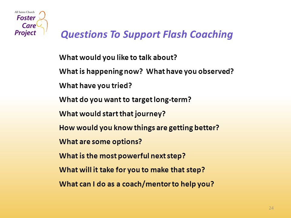 Questions To Support Flash Coaching 24 What would you like to talk about.