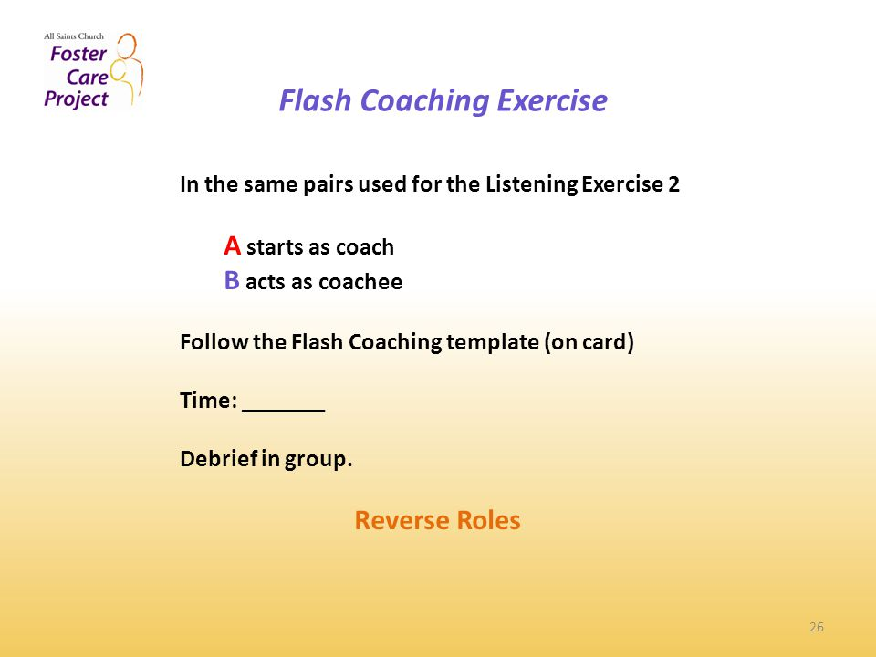 Flash Coaching Exercise 26 In the same pairs used for the Listening Exercise 2 A starts as coach B acts as coachee Follow the Flash Coaching template (on card) Time: _______ Debrief in group.