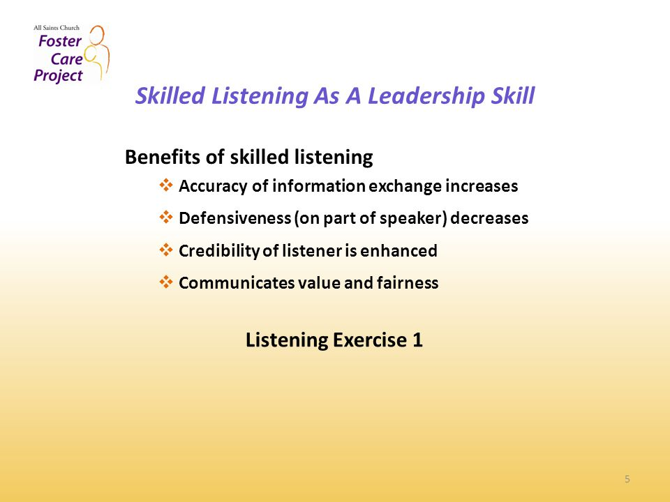Skilled Listening As A Leadership Skill 5 Benefits of skilled listening  Accuracy of information exchange increases  Defensiveness (on part of speaker) decreases  Credibility of listener is enhanced  Communicates value and fairness Listening Exercise 1