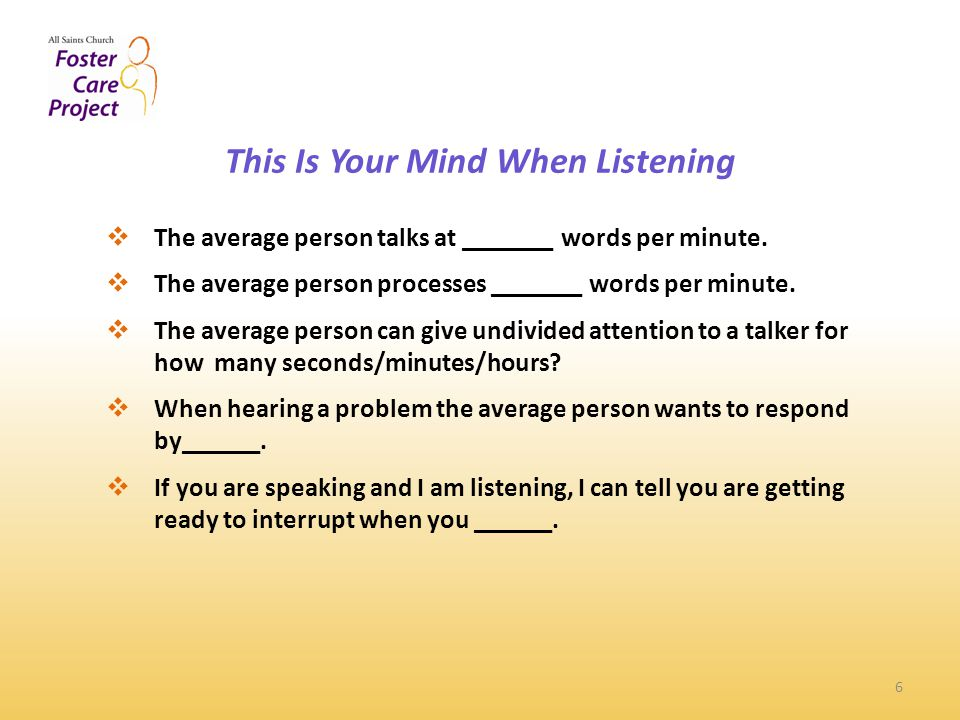 Basic Listening Review 7  Listen with a genuine sense of curiosity  Attend to the whole message—the tone, the energy, the facial and body language  Keep your body calm, especially hands and feet  Use eye contact effectively