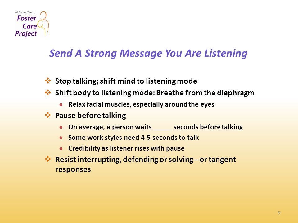 Send A Strong Message You Are Listening 9  Stop talking; shift mind to listening mode  Shift body to listening mode: Breathe from the diaphragm Relax facial muscles, especially around the eyes  Pause before talking On average, a person waits _____ seconds before talking Some work styles need 4-5 seconds to talk Credibility as listener rises with pause  Resist interrupting, defending or solving-- or tangent responses