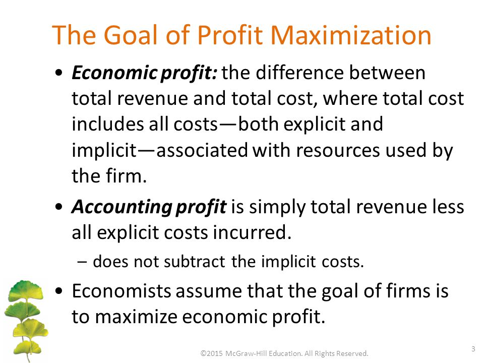 The Goal of Profit Maximization ©2015 McGraw-Hill Education. All Rights Reserved. 3 Economic profit: the difference between total revenue and total co