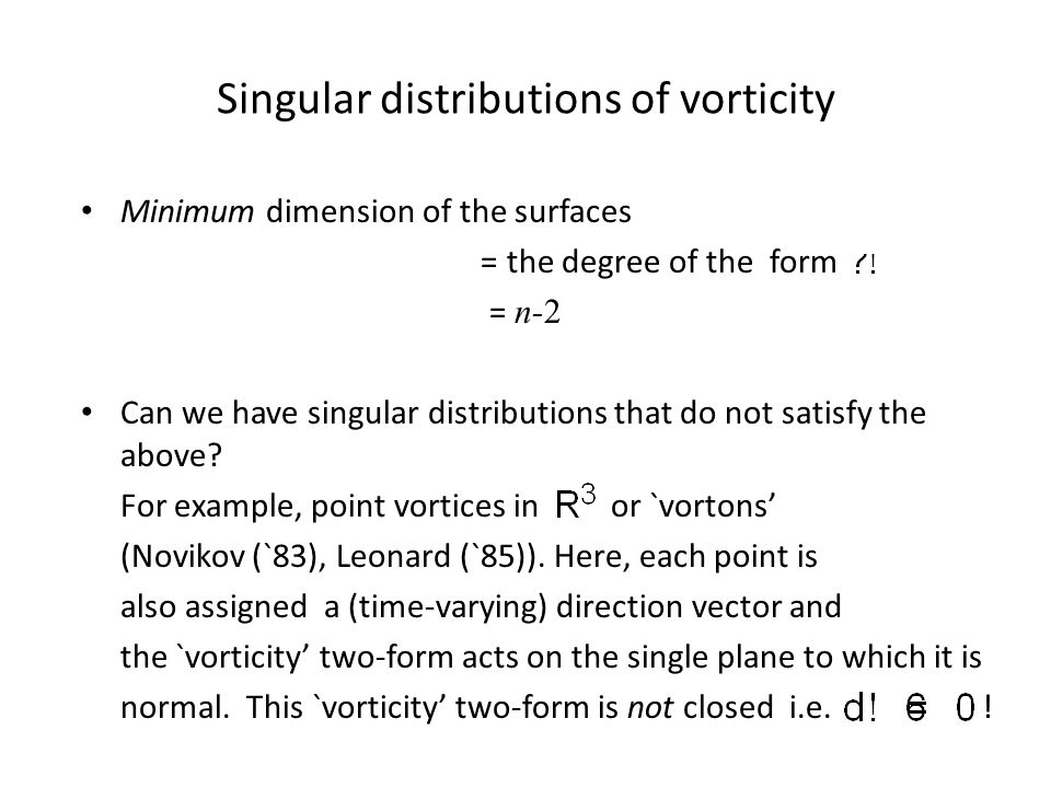 Singular distributions of vorticity Minimum dimension of the surfaces = the degree of the form = n-2 Can we have singular distributions that do not satisfy the above.