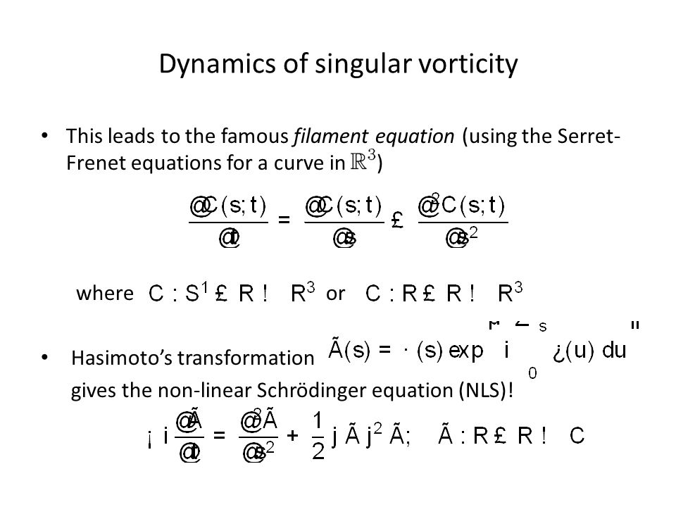 Dynamics of singular vorticity This leads to the famous filament equation (using the Serret- Frenet equations for a curve in ) where or Hasimoto's transformation gives the non-linear Schrödinger equation (NLS)!