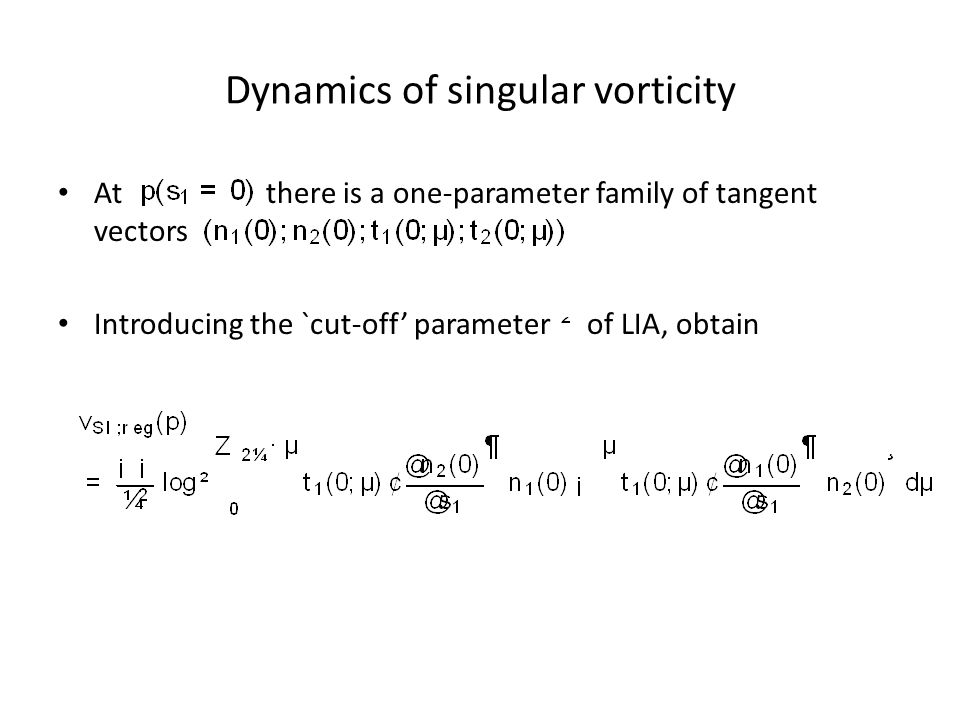 Dynamics of singular vorticity At there is a one-parameter family of tangent vectors Introducing the `cut-off' parameter of LIA, obtain