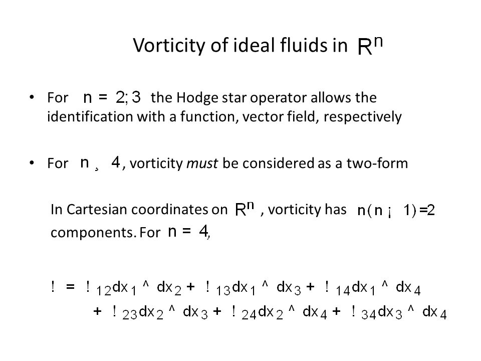 Vorticity of ideal fluids in For the Hodge star operator allows the identification with a function, vector field, respectively For, vorticity must be considered as a two-form In Cartesian coordinates on, vorticity has components.