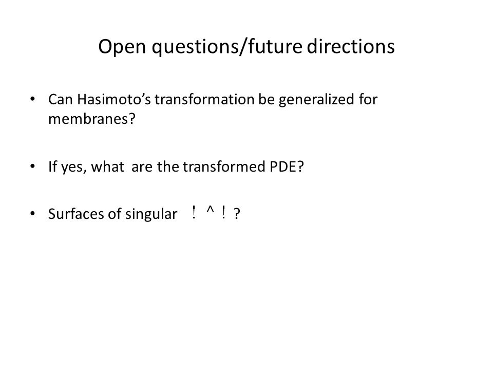 Open questions/future directions Can Hasimoto's transformation be generalized for membranes.