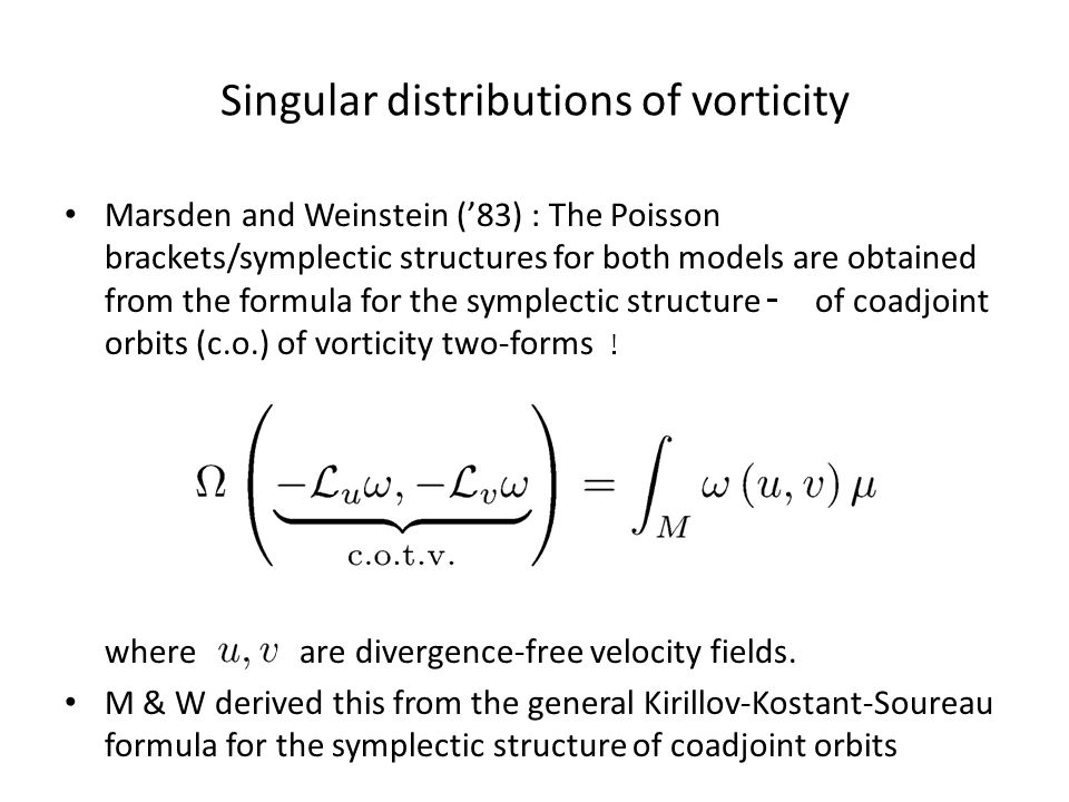 Singular distributions of vorticity Marsden and Weinstein ('83) : The Poisson brackets/symplectic structures for both models are obtained from the formula for the symplectic structure of coadjoint orbits (c.o.) of vorticity two-forms where are divergence-free velocity fields.