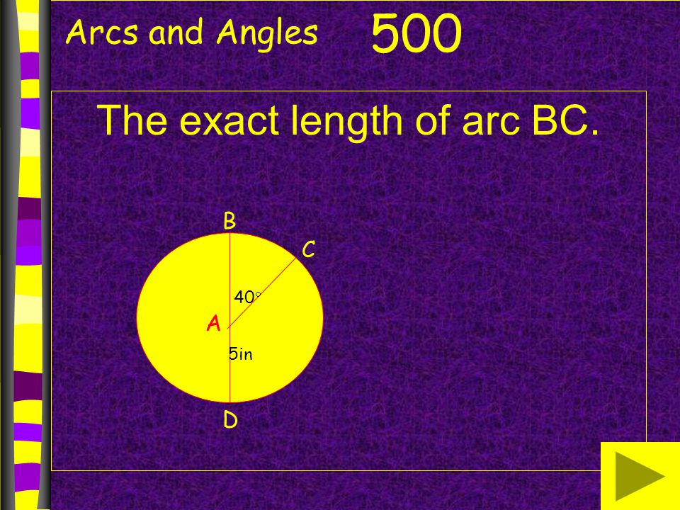 Arcs and Angles The exact length of arc BC. 500 B A D C 40  5in