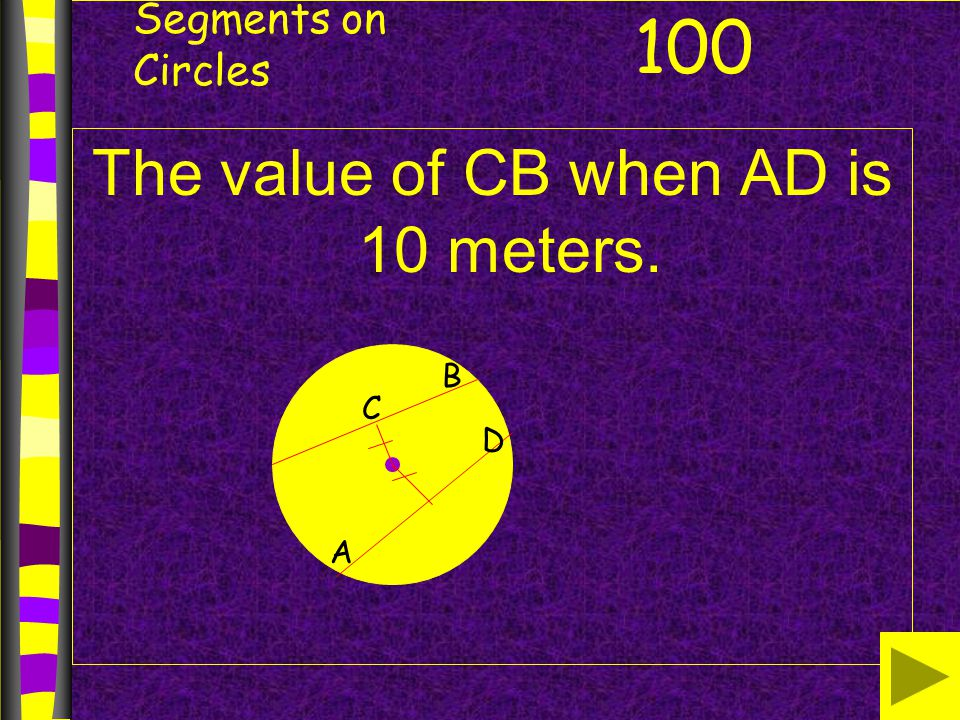 Segments on Circles The value of CB when AD is 10 meters. 100 C B A D