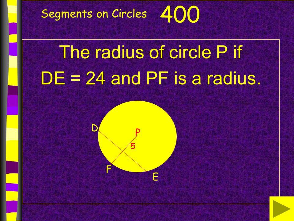 Segments on Circles The radius of circle P if DE = 24 and PF is a radius. 400 D P E F 5