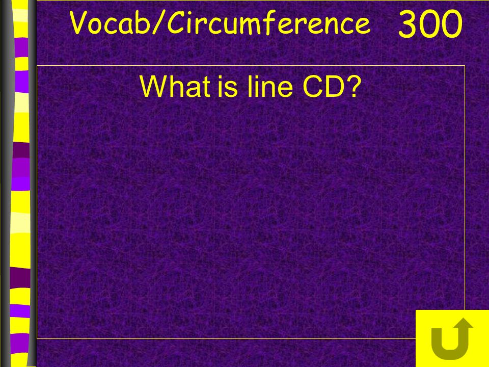 Vocab/Circumference What is line CD? 300