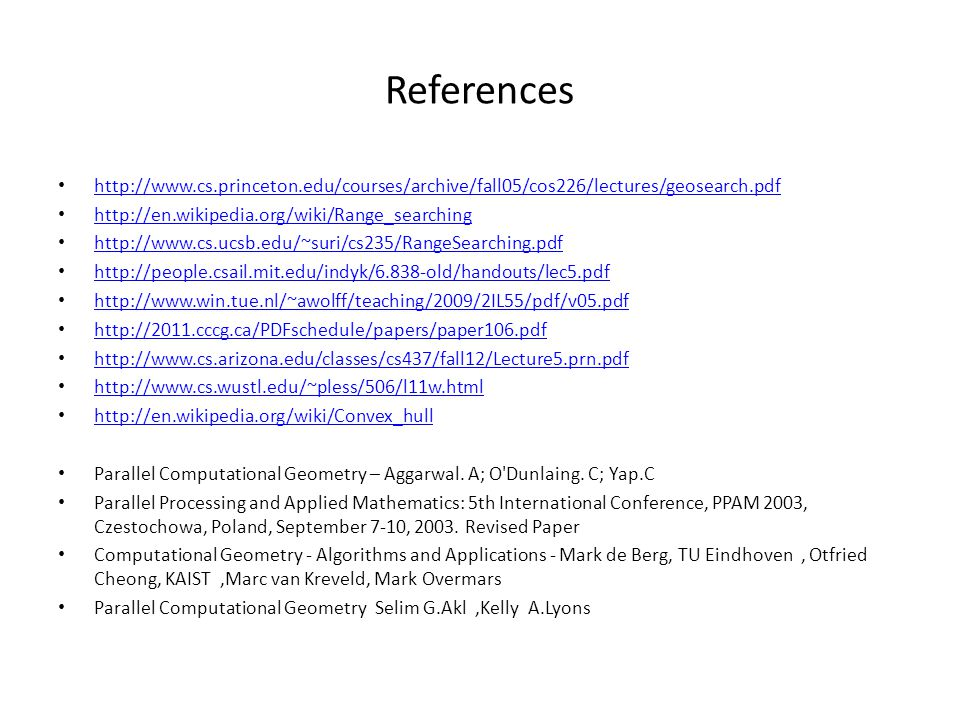 References http://www.cs.princeton.edu/courses/archive/fall05/cos226/lectures/geosearch.pdf http://en.wikipedia.org/wiki/Range_searching http://www.cs.ucsb.edu/~suri/cs235/RangeSearching.pdf http://people.csail.mit.edu/indyk/6.838-old/handouts/lec5.pdf http://www.win.tue.nl/~awolff/teaching/2009/2IL55/pdf/v05.pdf http://2011.cccg.ca/PDFschedule/papers/paper106.pdf http://www.cs.arizona.edu/classes/cs437/fall12/Lecture5.prn.pdf http://www.cs.wustl.edu/~pless/506/l11w.html http://en.wikipedia.org/wiki/Convex_hull Parallel Computational Geometry – Aggarwal.