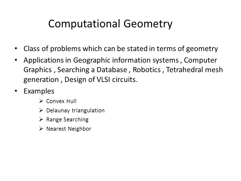Computational Geometry Class of problems which can be stated in terms of geometry Applications in Geographic information systems, Computer Graphics, Searching a Database, Robotics, Tetrahedral mesh generation, Design of VLSI circuits.