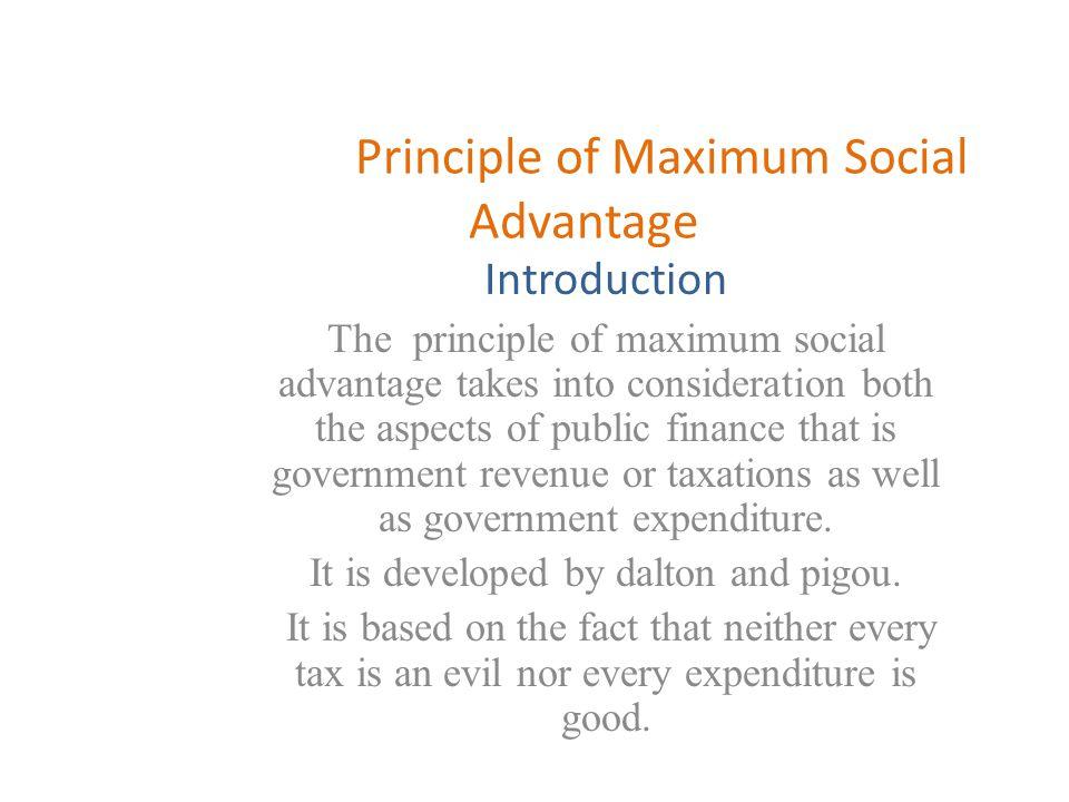 Principle of Maximum Social Advantage Introduction The principle of maximum social advantage takes into consideration both the aspects of public finan