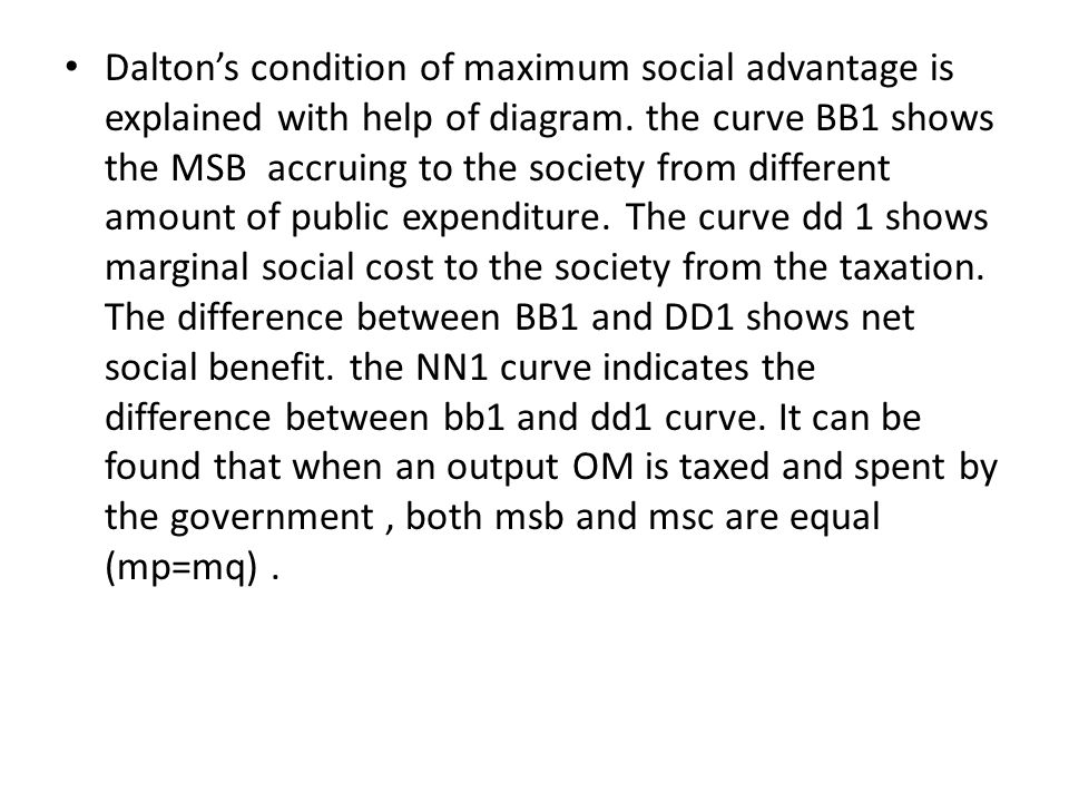 Dalton's condition of maximum social advantage is explained with help of diagram. the curve BB1 shows the MSB accruing to the society from different a