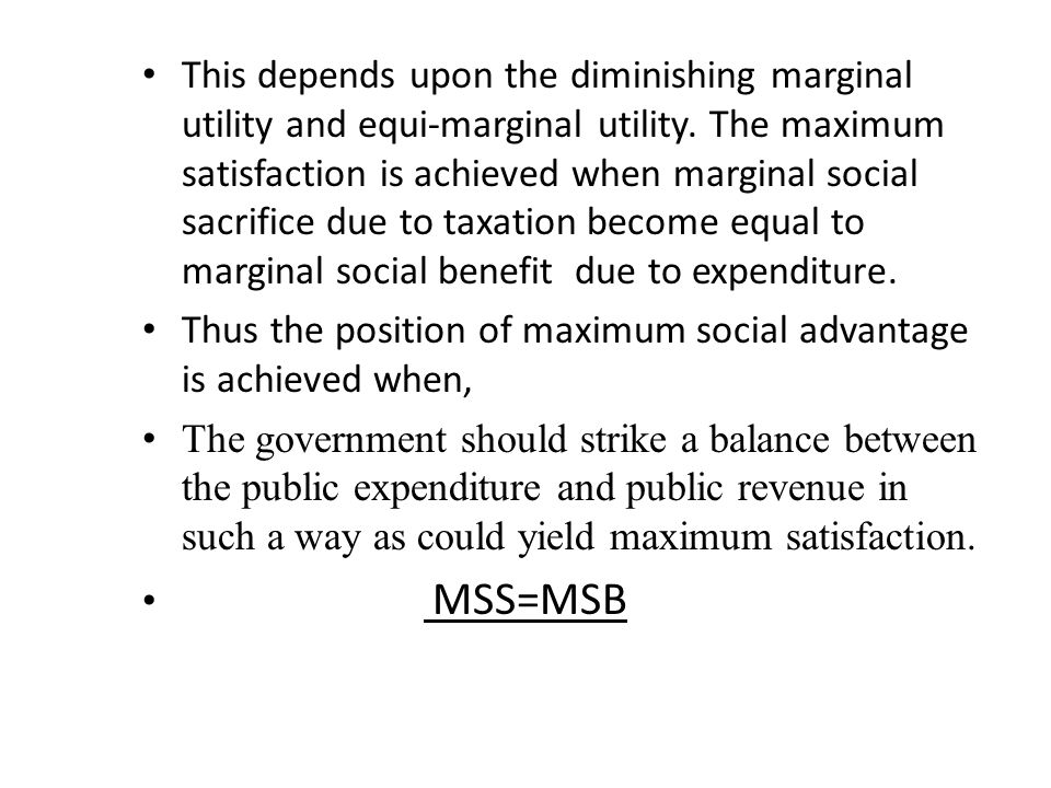 This depends upon the diminishing marginal utility and equi-marginal utility. The maximum satisfaction is achieved when marginal social sacrifice due