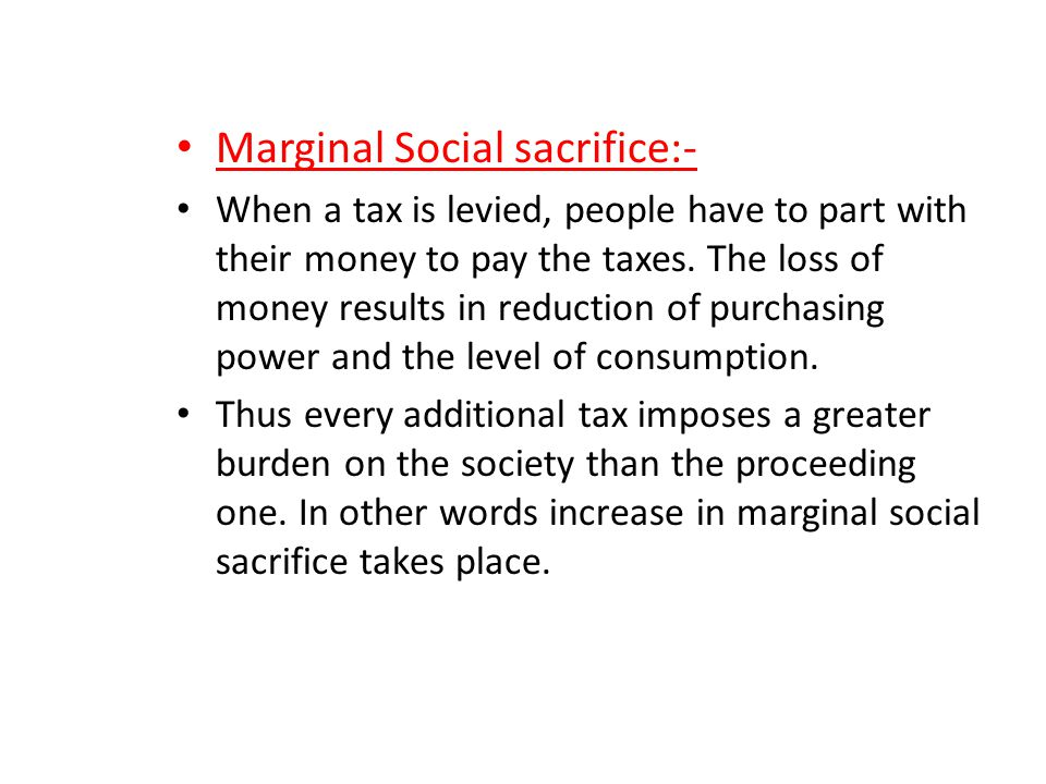 Marginal Social sacrifice:- When a tax is levied, people have to part with their money to pay the taxes. The loss of money results in reduction of pur
