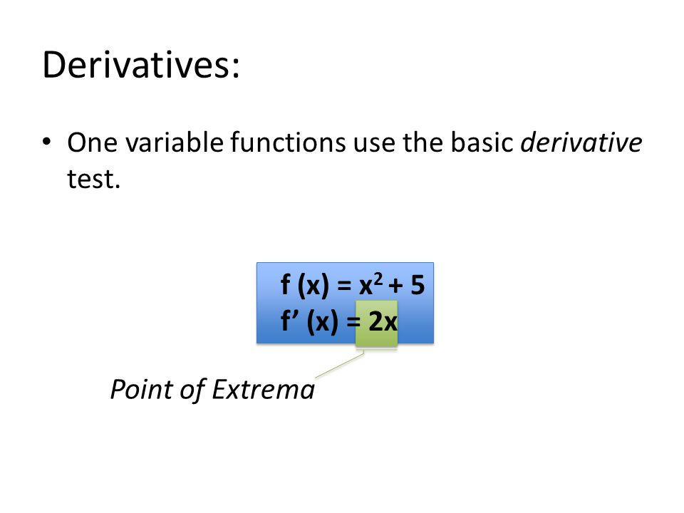 Derivatives: One variable functions use the basic derivative test. f (x) = x 2 + 5 f' (x) = 2x Point of Extrema