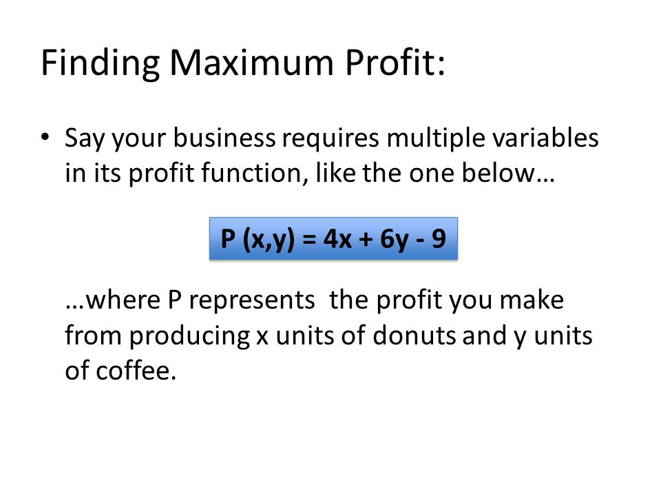Finding Maximum Profit: Say your business requires multiple variables in its profit function, like the one below… …where P represents the profit you make from producing x units of donuts and y units of coffee.