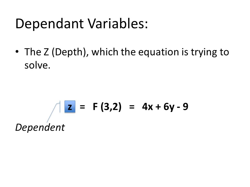 z = F (3,2) = 4x + 6y - 9 Dependent Dependant Variables: The Z (Depth), which the equation is trying to solve.