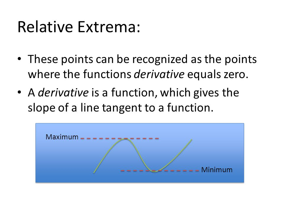 Relative Extrema: These points can be recognized as the points where the functions derivative equals zero.