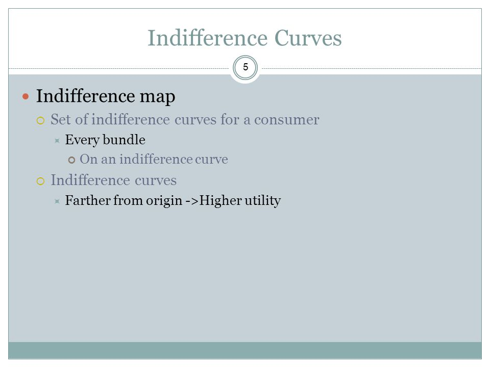 Indifference Curves 5 Indifference map  Set of indifference curves for a consumer  Every bundle On an indifference curve  Indifference curves  Far