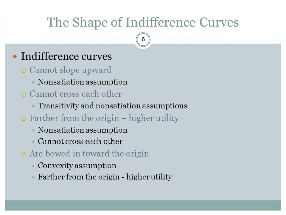 The Shape of Indifference Curves 6 Indifference curves  Cannot slope upward  Nonsatiation assumption  Cannot cross each other  Transitivity and no