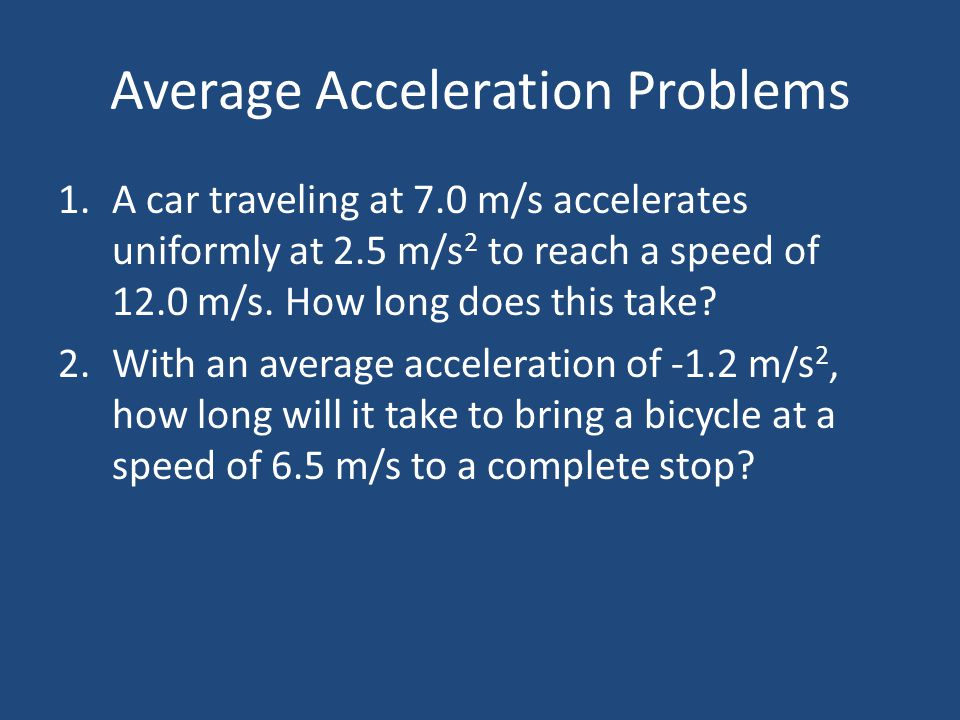 Average Acceleration Problems 1.A car traveling at 7.0 m/s accelerates uniformly at 2.5 m/s 2 to reach a speed of 12.0 m/s. How long does this take? 2