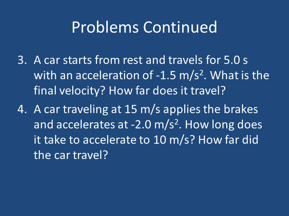 Problems Continued 3.A car starts from rest and travels for 5.0 s with an acceleration of -1.5 m/s 2. What is the final velocity? How far does it trav