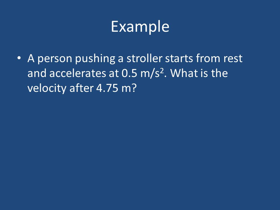 Example A person pushing a stroller starts from rest and accelerates at 0.5 m/s 2. What is the velocity after 4.75 m?